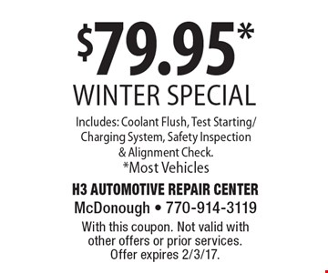 $79.95* winter special Includes: Coolant Flush, Test Starting/Charging System, Safety Inspection & Alignment Check.*Most Vehicles. With this coupon. Not valid with other offers or prior services. Offer expires 2/3/17.