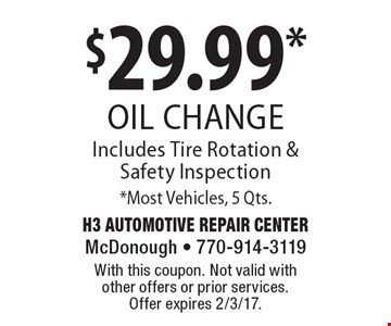 $29.99* oil change Includes Tire Rotation & Safety Inspection *Most Vehicles, 5 Qts. With this coupon. Not valid with other offers or prior services. Offer expires 2/3/17.