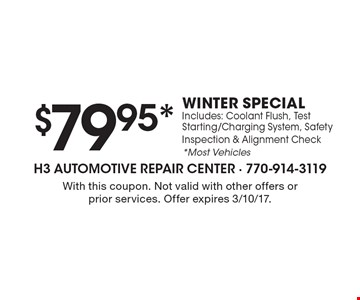 $79.95* WINTER SPECIAL Includes: Coolant Flush, Test Starting/Charging System, Safety Inspection & Alignment Check *Most Vehicles. With this coupon. Not valid with other offers or prior services. Offer expires 3/10/17.