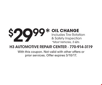$29.99* OIL CHANGE Includes Tire Rotation & Safety Inspection *Most Vehicles, 5 Qts. With this coupon. Not valid with other offers or prior services. Offer expires 3/10/17.