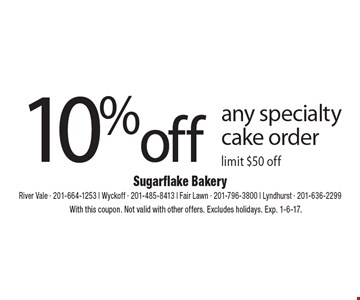 10% off any specialty cake order. Limit $50 off. With this coupon. Not valid with other offers. Excludes holidays. Exp. 1-6-17.