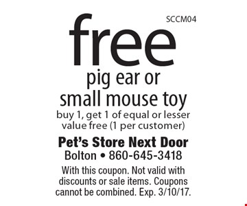 Free pig ear or small mouse toy. Buy 1, get 1 of equal or lesser value free (1 per customer). With this coupon. Not valid with discounts or sale items. Coupons cannot be combined. Exp. 3/10/17.