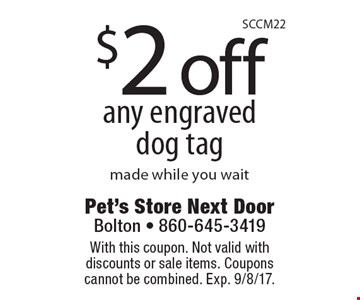 $2 off any engraved dog tag made while you wait. With this coupon. Not valid with discounts or sale items. Coupons cannot be combined. Exp. 9/8/17.