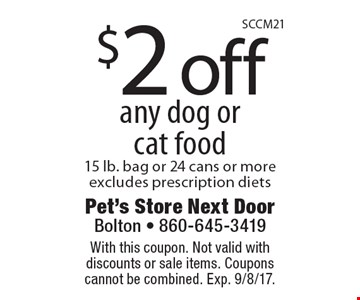$2 off any dog or cat food, 15 lb. bag or 24 cans or more. Excludes prescription diets. With this coupon. Not valid with discounts or sale items. Coupons cannot be combined. Exp. 9/8/17.