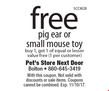 Free pig ear or small mouse toy buy 1, get 1 of equal or lesser value free (1 per customer). With this coupon. Not valid with discounts or sale items. Coupons cannot be combined. Exp. 11/10/17.