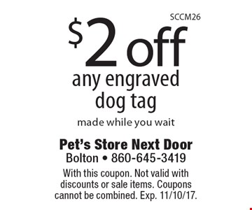 $2 off any engraved dog tag made while you wait. With this coupon. Not valid with discounts or sale items. Coupons cannot be combined. Exp. 11/10/17.