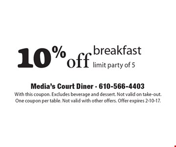 10% off breakfast. limit party of 5. With this coupon. Excludes beverage and dessert. Not valid on take-out. One coupon per table. Not valid with other offers. Offer expires 2-10-17.