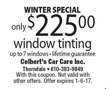 WINTER SPECIAL. Window tinting only $225. Up to 7 windows - lifetime guarantee. With this coupon. Not valid with other offers. Offer expires 1-6-17.
