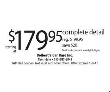 Complete detail starting at $179.95, reg. $199.95. Save $20. Small trucks, vans and SUVs slightly higher. With this coupon. Not valid with other offers. Offer expires 1-6-17.