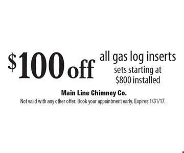 $100 off all gas log inserts sets starting at $800 installed. Not valid with any other offer. Book your appointment early. Expires 1/31/17.