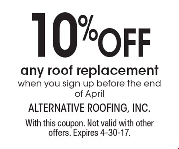 10% OFF any roof replacement, when you sign up before the end of April. With this coupon. Not valid with other offers. Expires 4-30-17.