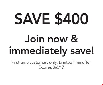 Save $400. Join now & immediately save! First-time customers only. Limited time offer. Expires 3/6/17.