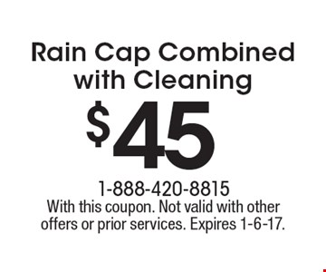 $45 Rain Cap Combined with Cleaning. With this coupon. Not valid with other offers or prior services. Expires 1-6-17.