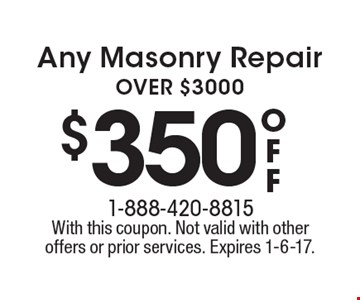 $350 off Any Masonry Repair OVER $3000. With this coupon. Not valid with other offers or prior services. Expires 1-6-17.