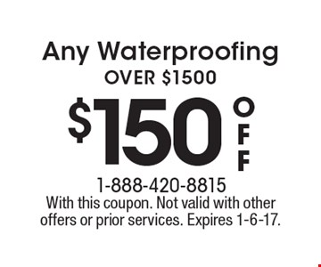 $150 off Any Waterproofing OVER $1500. With this coupon. Not valid with other offers or prior services. Expires 1-6-17.