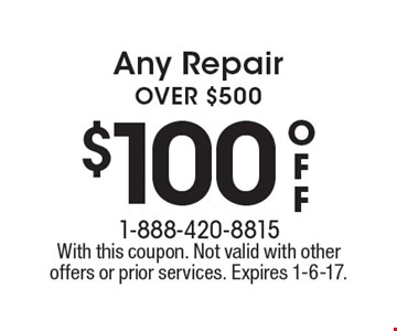 $100 off Any Repair OVER $500. With this coupon. Not valid with other offers or prior services. Expires 1-6-17.