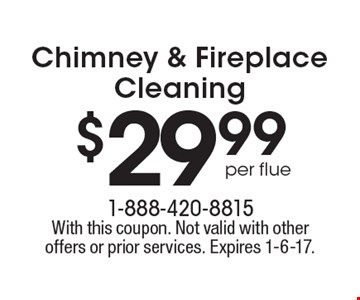$29.99 per flue Chimney & Fireplace Cleaning. With this coupon. Not valid with other offers or prior services. Expires 1-6-17.