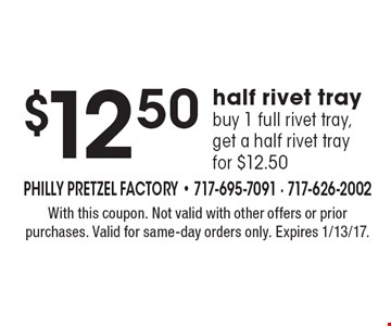 $12.50 half rivet tray. Buy 1 full rivet tray, get a half rivet tray for $12.50. With this coupon. Not valid with other offers or prior purchases. Valid for same-day orders only. Expires 1/13/17.
