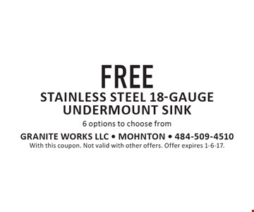 FREE stainless steel 18-gauge undermount sink. 6 options to choose from. With this coupon. Not valid with other offers. Offer expires 1-6-17.