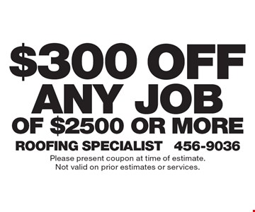 $300 off any job of $2500 or more. Please present coupon at time of estimate. Not valid on prior estimates or services.