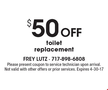 $50 off toilet replacement. Please present coupon to service technician upon arrival. Not valid with other offers or prior services. Expires 4-30-17