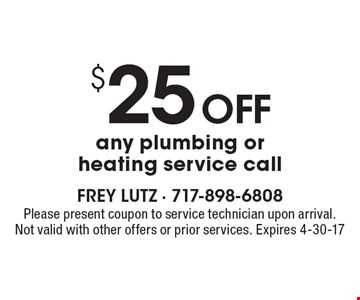$25 off any plumbing or heating service call. Please present coupon to service technician upon arrival. Not valid with other offers or prior services. Expires 4-30-17