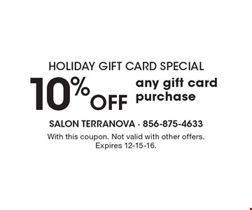 Holiday Gift Card Special. 10% Off Any Gift Card Purchase. With this coupon. Not valid with other offers. Expires 12-15-16.