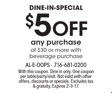 DINE-IN-SPECIAL. $5 OFF any purchase of $30 or more with beverage purchase. With this coupon. Dine in only. One coupon per table/party/visit. Not valid with other offers, discounts or specials. Excludes tax & gratuity. Expires 2-3-17.