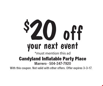 $20 off your next event. *Must mention this ad. With this coupon. Not valid with other offers. Offer expires 3-3-17.