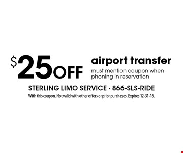 $25 off airport transfer must mention coupon when phoning in reservation. With this coupon. Not valid with other offers or prior purchases. Expires 12-31-16.