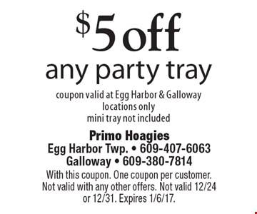 $5 off any party tray. Coupon valid at Egg Harbor & Galloway locations only. Mini tray not included. With this coupon. One coupon per customer. Not valid with any other offers. Not valid 12/24 or 12/31. Expires 1/6/17.