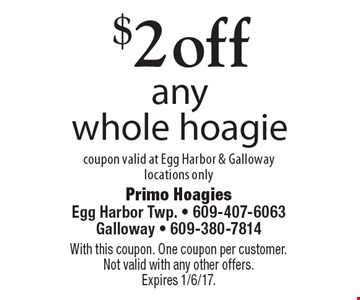 $2 off any whole hoagie. Coupon valid at Egg Harbor & Galloway locations only. With this coupon. One coupon per customer. Not valid with any other offers. Expires 1/6/17.