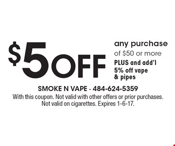 $5 OFF any purchase of $50 or more, Plus and add'l 5% off vape & pipes. With this coupon. Not valid with other offers or prior purchases. Not valid on cigarettes. Expires 1-6-17.