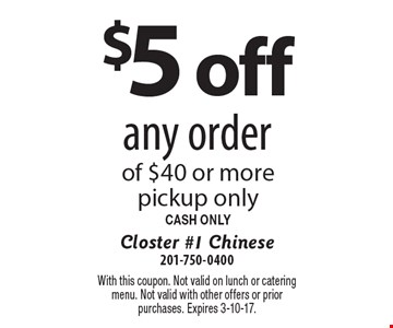 $5off any order of $40 or more. pickup only. CASH ONLY. With this coupon. Not valid on lunch or catering menu. Not valid with other offers or prior purchases. Expires 3-10-17.