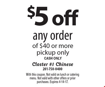 $5 off any order of $40 or more. Pickup only. CASH ONLY. With this coupon. Not valid on lunch or catering menu. Not valid with other offers or prior purchases. Expires 4-14-17.