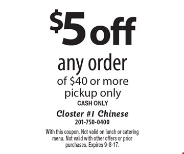 $5 off any order of $40 or more pickup only. CASH ONLY. With this coupon. Not valid on lunch or catering menu. Not valid with other offers or prior purchases. Expires 9-8-17.