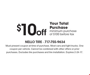 $10 off Your Total Purchase minimum purchase of $100 before tax. Must present coupon at time of purchase. Most cars and light trucks. One coupon per vehicle. Cannot be combined with other offers or prior purchases. Excludes tire purchases and tire installation. Expires 2-24-17.