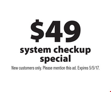 $49 system checkup special. New customers only. Please mention this ad. Expires 5/5/17.