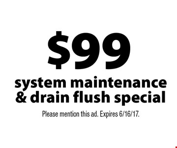 $99 system maintenance & drain flush special. Please mention this ad. Expires 6/16/17.