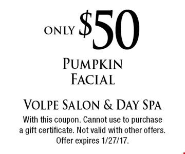 only $50 Pumpkin Facial. With this coupon. Cannot use to purchasea gift certificate. Not valid with other offers. Offer expires 1/27/17.