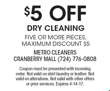 $5 Off Dry Cleaning Five or more pieces, maximum discount $5. Coupon must be presented with incoming order. Not valid on shirt laundry or leather. Not valid on alterations. Not valid with other offers or prior services. Expires 4-14-17.