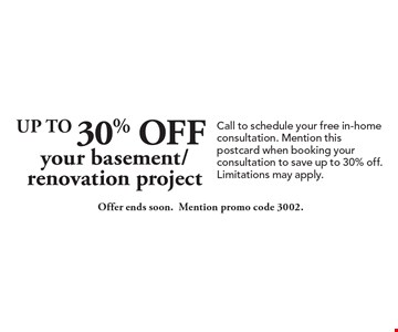 Up To 30% Off your basement/renovation project. Offer ends soon. Mention promo code 3002. Call to schedule your free in-home consultation. Mention this postcard when booking your consultation to save up to 30% off. Limitations may apply.
