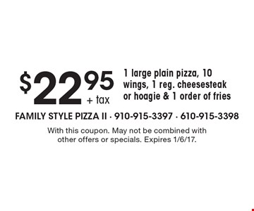 $22.95+ tax 1 large plain pizza, 10 wings, 1 reg. cheesesteak or hoagie & 1 order of fries. With this coupon. May not be combined with other offers or specials. Expires 1/6/17.