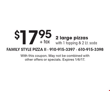 $17.95+ tax 2 large pizzas with 1 topping & 2 Lt. soda. With this coupon. May not be combined with other offers or specials. Expires 1/6/17.
