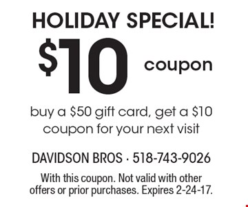 Holiday special! $10 coupon buy a $50 gift card, get a $10 coupon for your next visit. With this coupon. Not valid with other offers or prior purchases. Expires 2-24-17.