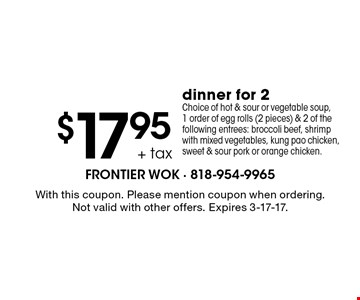 $17.95 + tax dinner for 2 Choice of hot & sour or vegetable soup, 1 order of egg rolls (2 pieces) & 2 of the following entrees: broccoli beef, shrimp with mixed vegetables, kung pao chicken, sweet & sour pork or orange chicken.. With this coupon. Please mention coupon when ordering. Not valid with other offers. Expires 3-17-17.