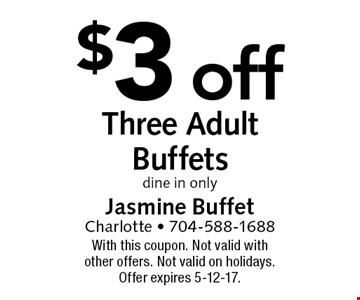 $3 off Three Adult Buffets. dine in only. With this coupon. Not valid with other offers. Not valid on holidays. Offer expires 5-12-17.