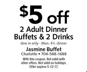 $5 off 2 Adult Dinner Buffets & 2 Drinks. dine in only - Mon.-Fri. dinner. With this coupon. Not valid with other offers. Not valid on holidays. Offer expires 5-12-17.