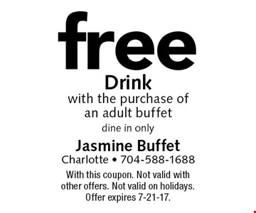 Free Drink with the purchase of an adult buffet. dine in only. With this coupon. Not valid with other offers. Not valid on holidays. Offer expires 7-21-17.