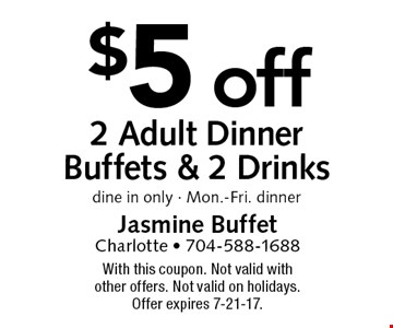 $5 off 2 Adult Dinner Buffets & 2 Drinks. dine in only - Mon.-Fri. dinner. With this coupon. Not valid with other offers. Not valid on holidays. Offer expires 7-21-17.